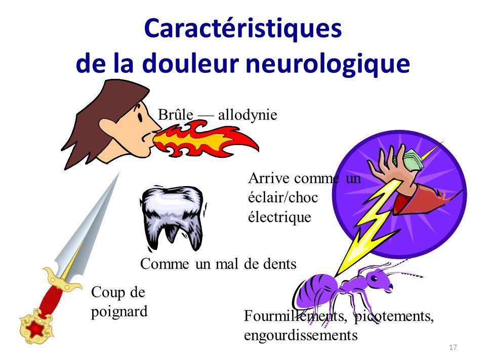 Caractéristiques de la douleur neurologique Brûle allodynie Arrive comme un éclair/choc électrique Coup de poignard Fourmillements, picotements, engourdissements Comme un mal de dents 17