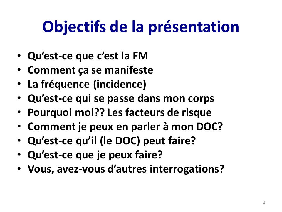 Objectifs de la présentation Quest-ce que cest la FM Comment ça se manifeste La fréquence (incidence) Quest-ce qui se passe dans mon corps Pourquoi moi?.