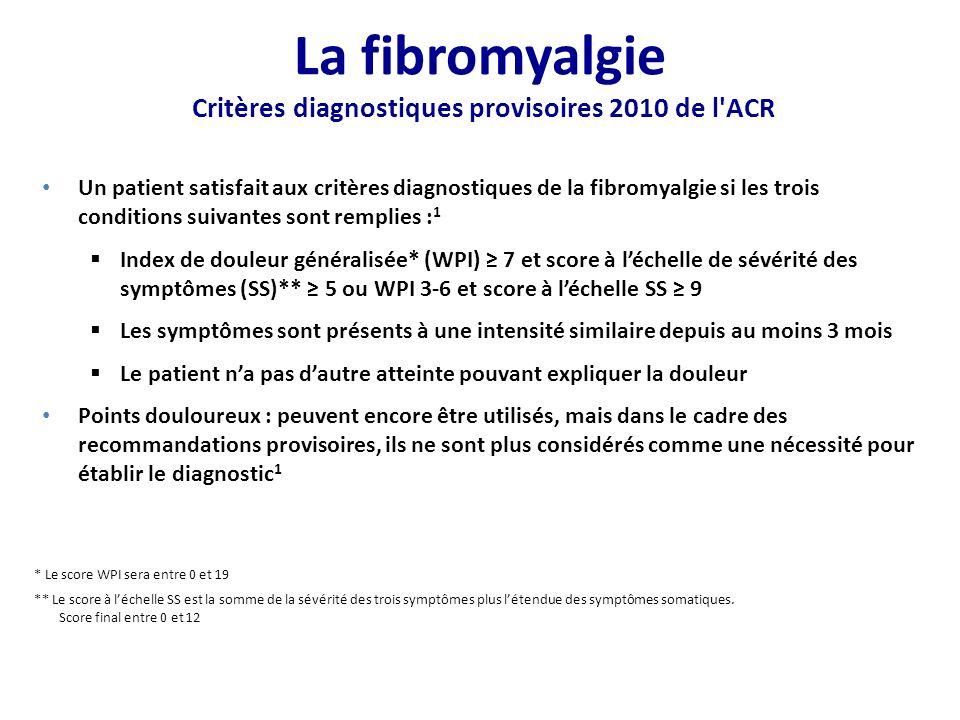 Un patient satisfait aux critères diagnostiques de la fibromyalgie si les trois conditions suivantes sont remplies : 1 Index de douleur généralisée* (WPI) 7 et score à léchelle de sévérité des symptômes (SS)** 5 ou WPI 3-6 et score à léchelle SS 9 Les symptômes sont présents à une intensité similaire depuis au moins 3 mois Le patient na pas dautre atteinte pouvant expliquer la douleur Points douloureux : peuvent encore être utilisés, mais dans le cadre des recommandations provisoires, ils ne sont plus considérés comme une nécessité pour établir le diagnostic 1 * Le score WPI sera entre 0 et 19 ** Le score à léchelle SS est la somme de la sévérité des trois symptômes plus létendue des symptômes somatiques.