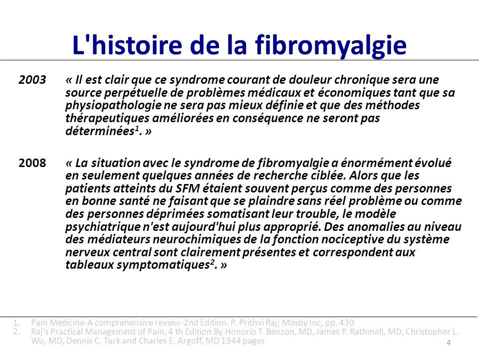 L histoire de la fibromyalgie 2003« Il est clair que ce syndrome courant de douleur chronique sera une source perpétuelle de problèmes médicaux et économiques tant que sa physiopathologie ne sera pas mieux définie et que des méthodes thérapeutiques améliorées en conséquence ne seront pas déterminées 1.