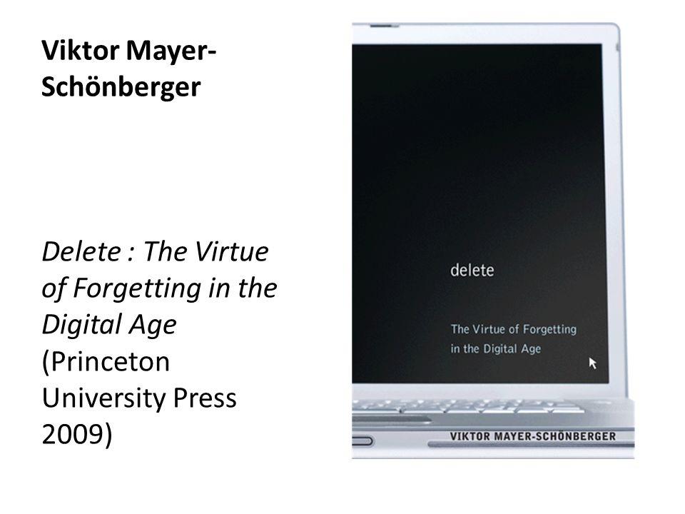 Viktor Mayer- Schönberger Delete : The Virtue of Forgetting in the Digital Age (Princeton University Press 2009)