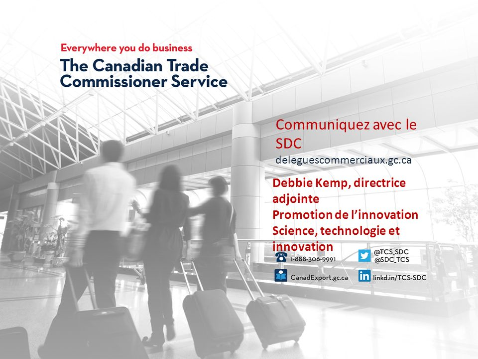 Connect with the TCS tradecommissioner.gc.ca Communiquez avec le SDC deleguescommerciaux.gc.ca Debbie Kemp, directrice adjointe Promotion de linnovation Science, technologie et innovation