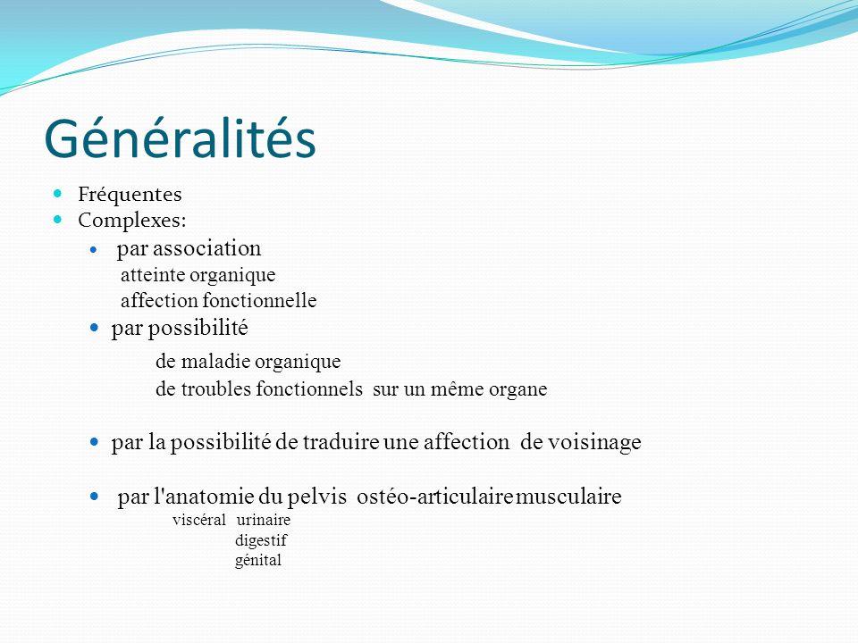 Généralités Fréquentes Complexes: par association atteinte organique affection fonctionnelle par possibilité de maladie organique de troubles fonctionnels sur un même organe par la possibilité de traduire une affection de voisinage par l anatomie du pelvis ostéo-articulaire musculaire viscéral urinaire digestif génital