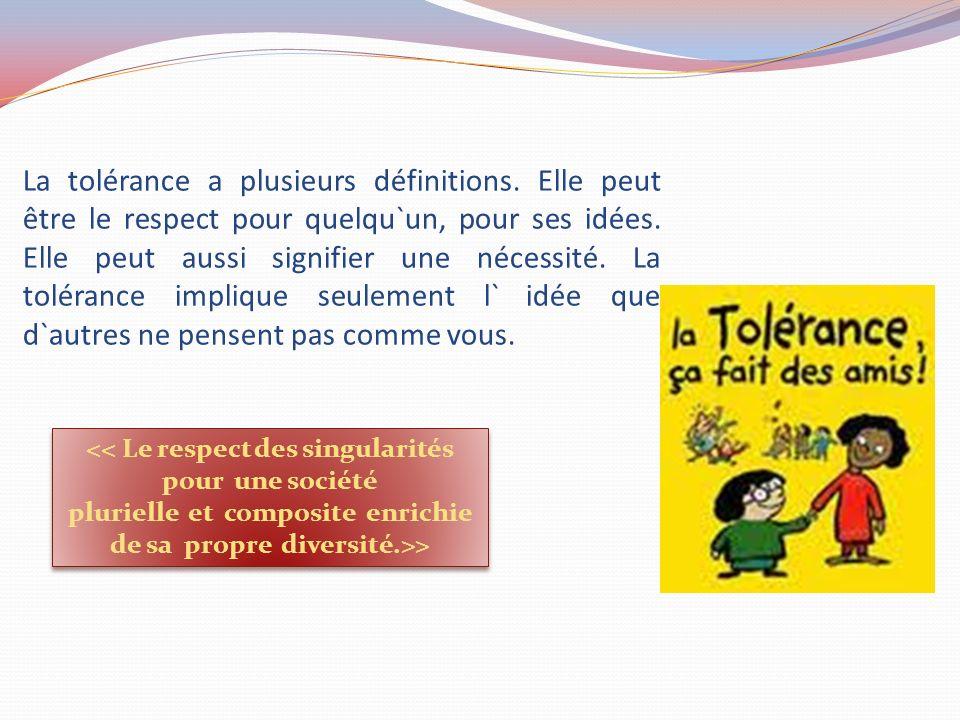La tolérance a plusieurs définitions. Elle peut être le respect pour quelqu`un, pour ses idées. Elle peut aussi signifier une nécessité. La tolérance