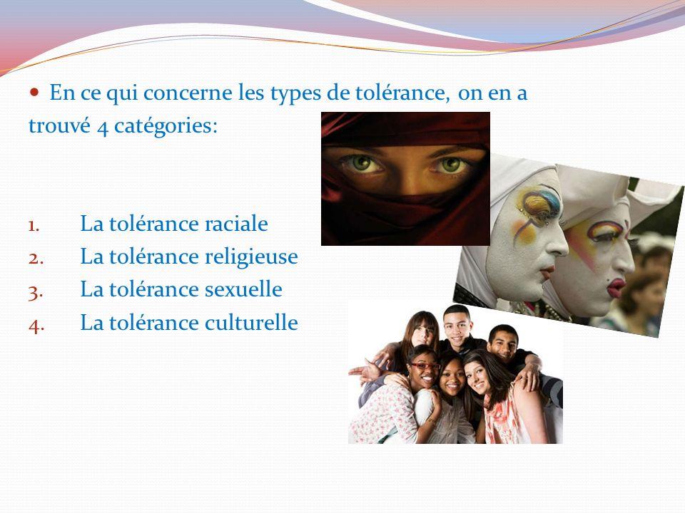 En ce qui concerne les types de tolérance, on en a trouvé 4 catégories: 1. La tolérance raciale 2. La tolérance religieuse 3. La tolérance sexuelle 4.