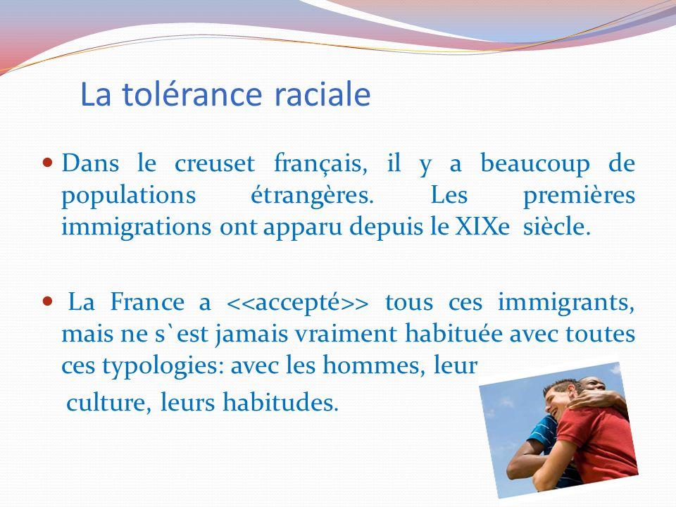 La tolérance raciale Dans le creuset français, il y a beaucoup de populations étrangères. Les premières immigrations ont apparu depuis le XIXe siècle.