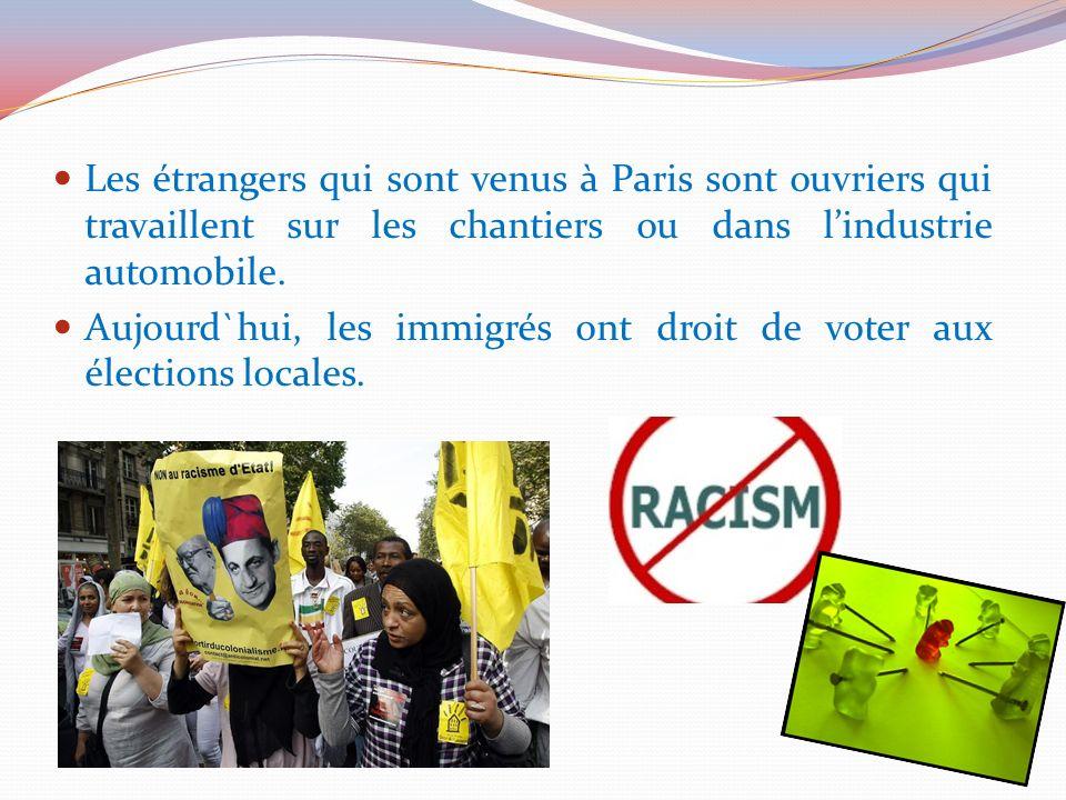 Les étrangers qui sont venus à Paris sont ouvriers qui travaillent sur les chantiers ou dans lindustrie automobile. Aujourd`hui, les immigrés ont droi