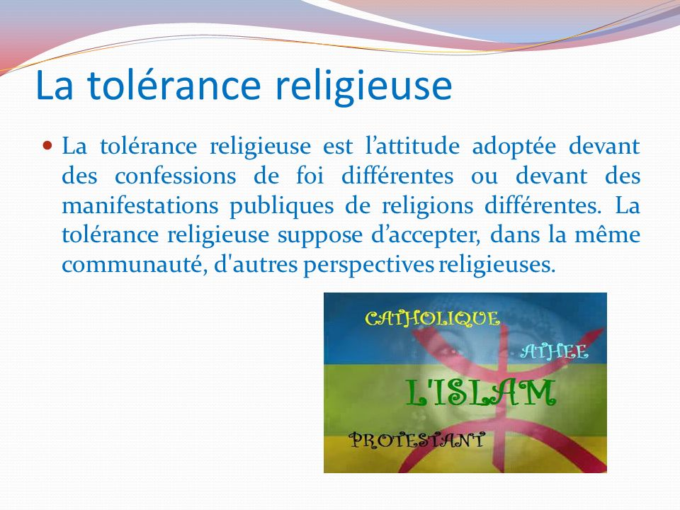 La tolérance religieuse La tolérance religieuse est lattitude adoptée devant des confessions de foi différentes ou devant des manifestations publiques