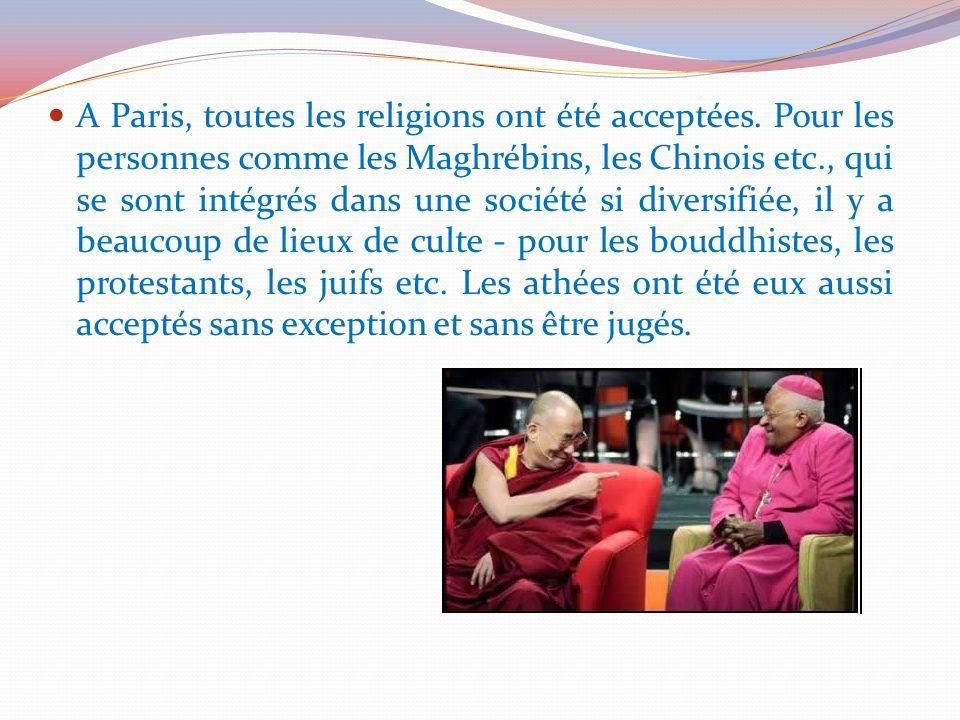 A Paris, toutes les religions ont été acceptées. Pour les personnes comme les Maghrébins, les Chinois etc., qui se sont intégrés dans une société si d
