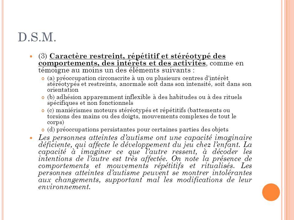 D.S.M. (3) Caractère restreint, répétitif et stéréotypé des comportements, des intérêts et des activités, comme en témoigne au moins un des éléments s