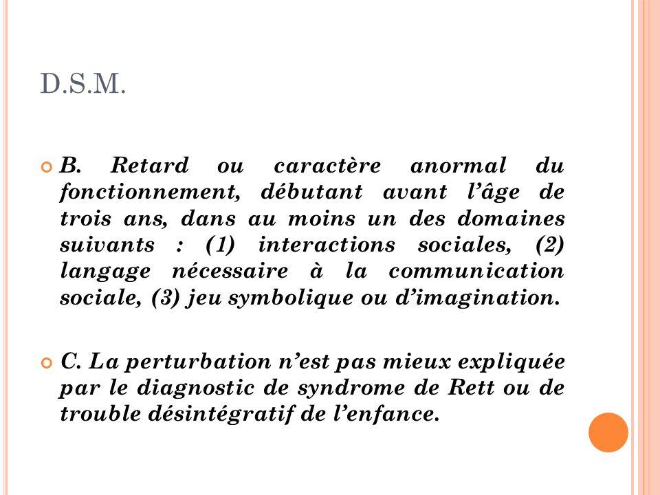 D.S.M. B. Retard ou caractère anormal du fonctionnement, débutant avant lâge de trois ans, dans au moins un des domaines suivants : (1) interactions s