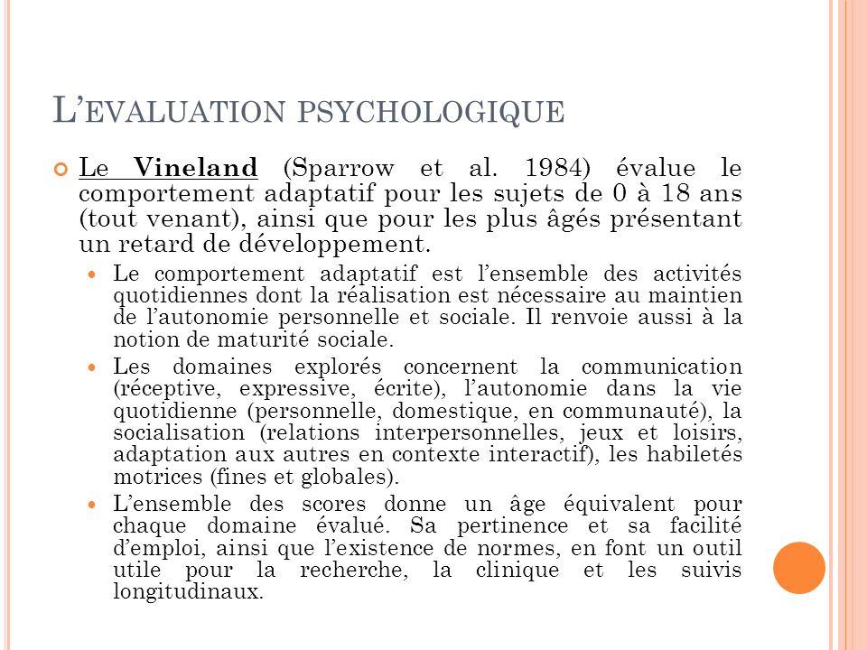 L EVALUATION PSYCHOLOGIQUE Le Vineland (Sparrow et al. 1984) évalue le comportement adaptatif pour les sujets de 0 à 18 ans (tout venant), ainsi que p