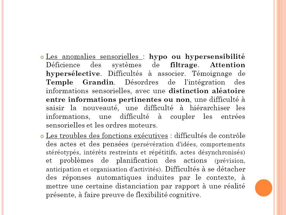 Les anomalies sensorielles : hypo ou hypersensibilité Déficience des systèmes de filtrage. Attention hypersélective. Difficultés à associer. Témoignag