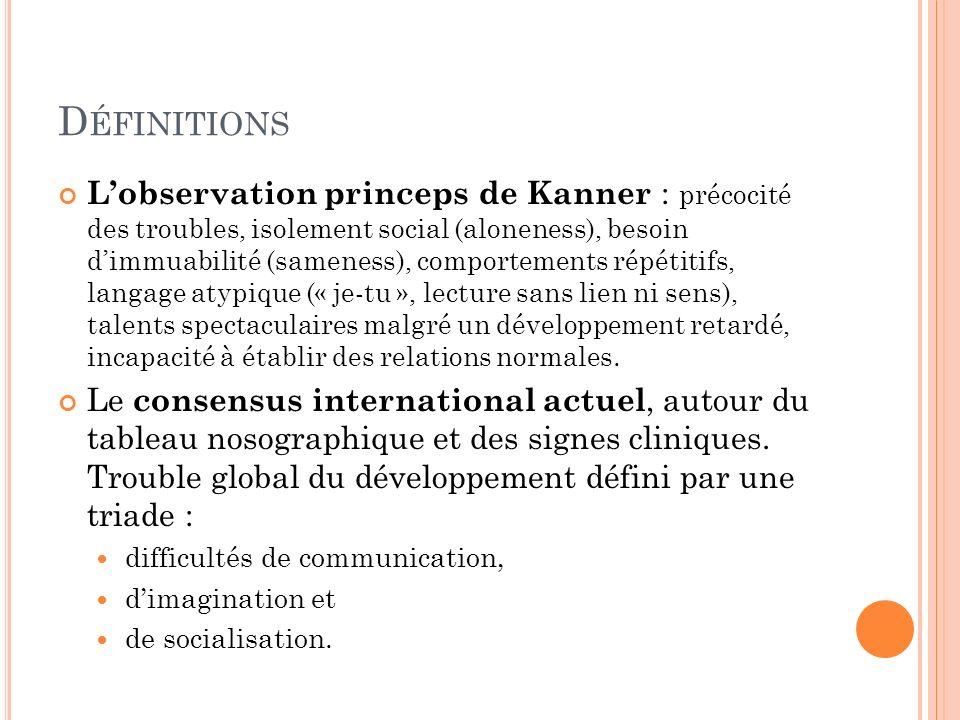 D ÉFINITIONS Lobservation princeps de Kanner : précocité des troubles, isolement social (aloneness), besoin dimmuabilité (sameness), comportements rép