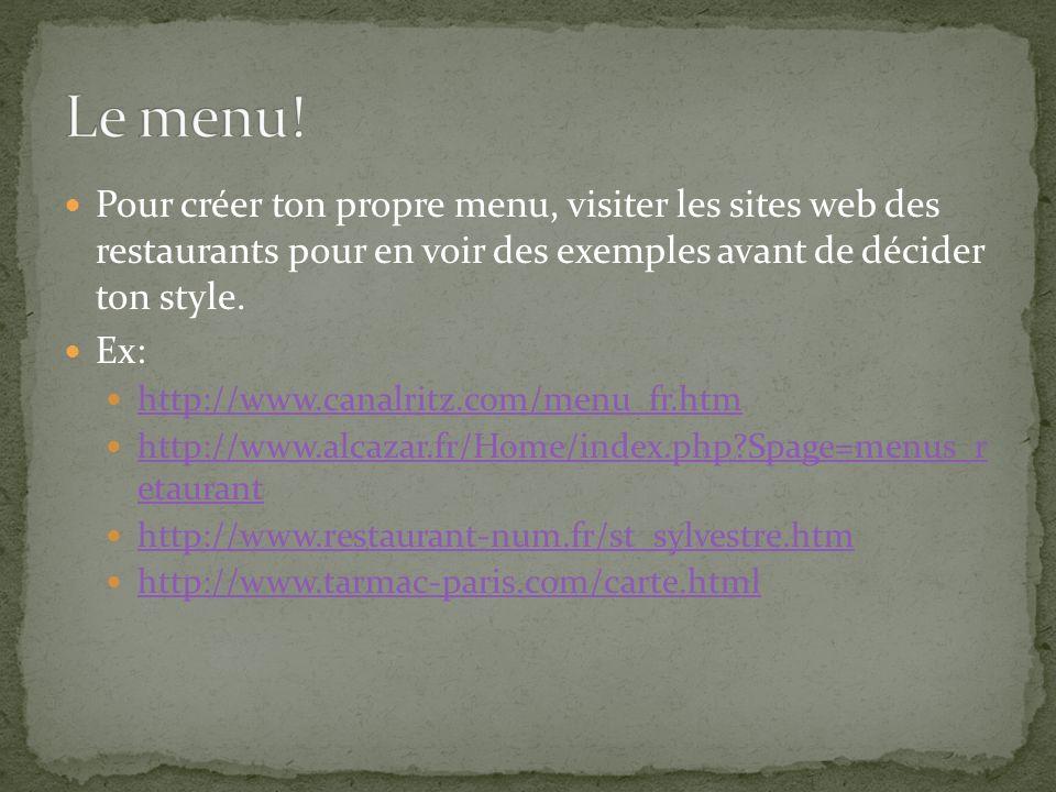 Pour créer ton propre menu, visiter les sites web des restaurants pour en voir des exemples avant de décider ton style. Ex: http://www.canalritz.com/m