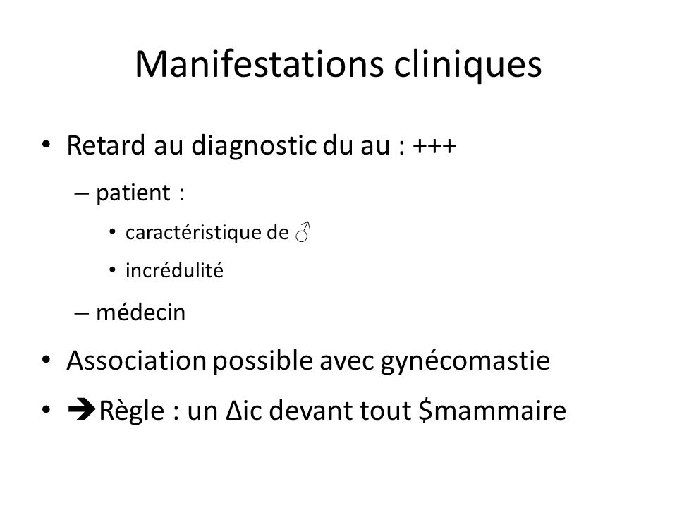 Manifestations cliniques Retard au diagnostic du au : +++ – patient : caractéristique de incrédulité – médecin Association possible avec gynécomastie
