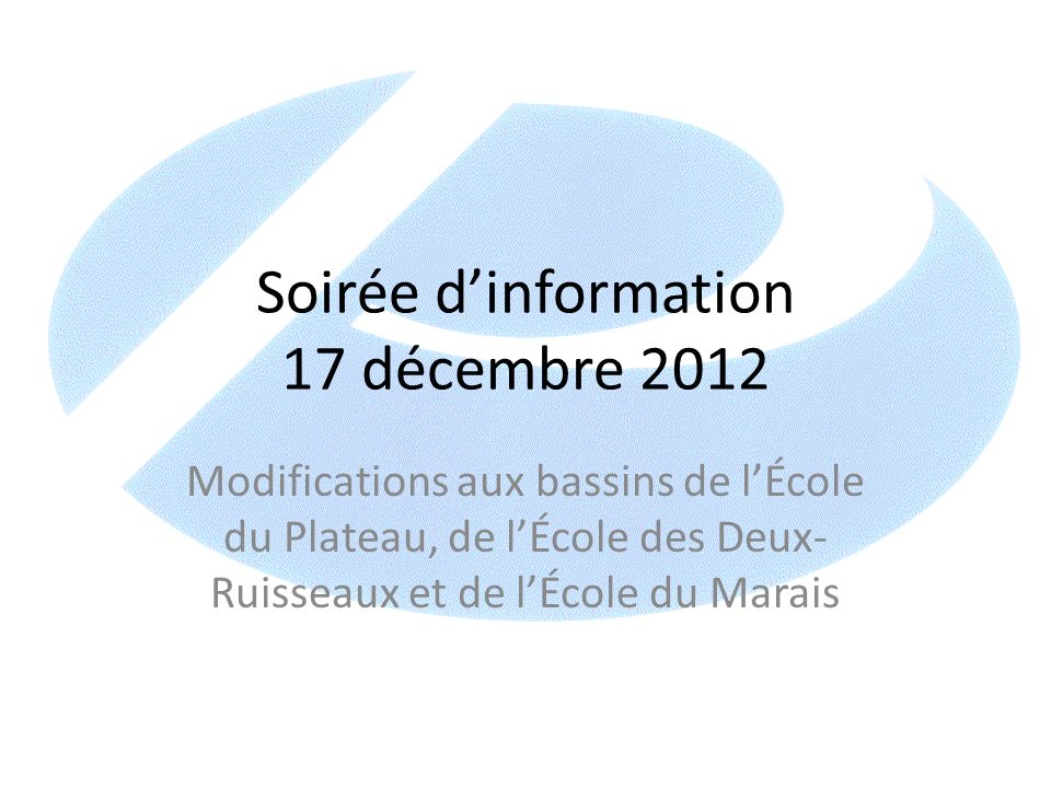 Soirée dinformation 17 décembre 2012 Modifications aux bassins de lÉcole du Plateau, de lÉcole des Deux- Ruisseaux et de lÉcole du Marais
