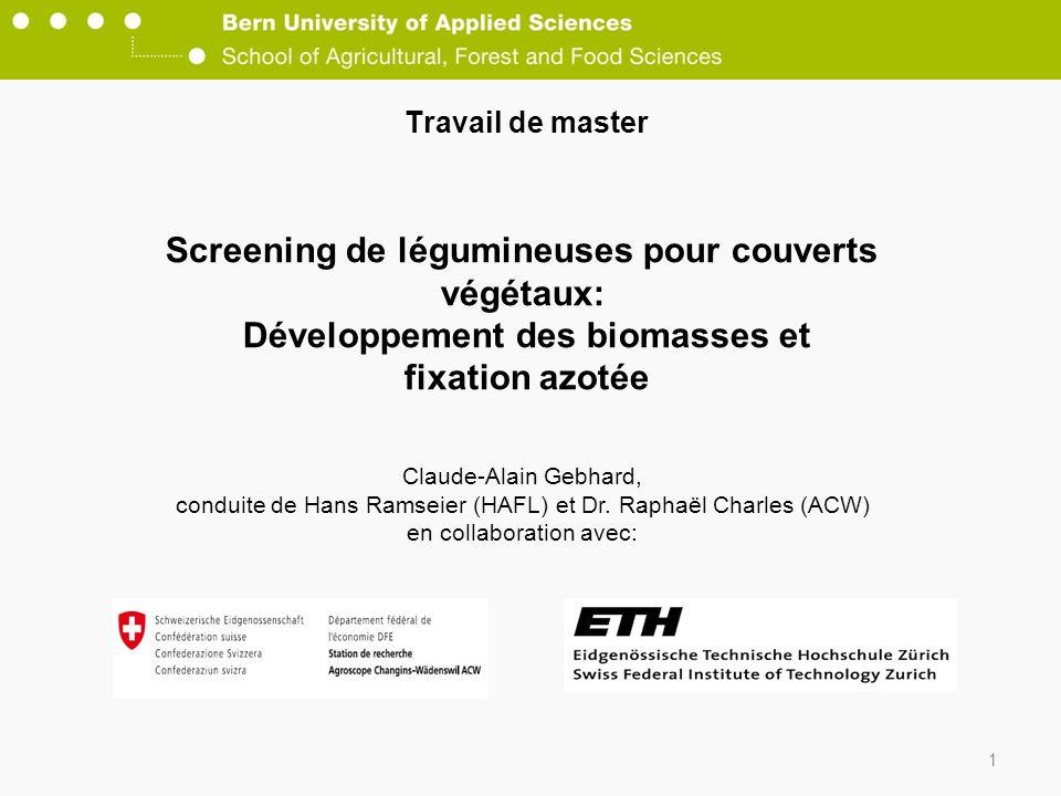 1 Travail de master Screening de légumineuses pour couverts végétaux: Développement des biomasses et fixation azotée Claude-Alain Gebhard, conduite de Hans Ramseier (HAFL) et Dr.