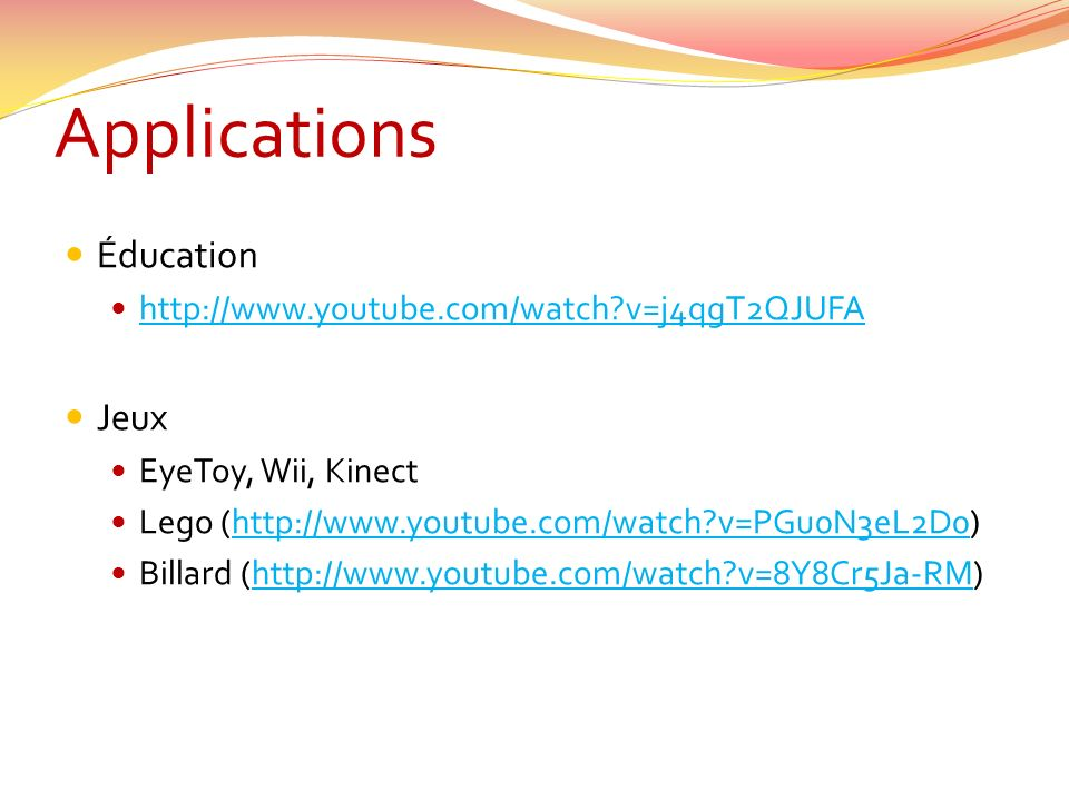 Applications Éducation http://www.youtube.com/watch?v=j4qgT2QJUFA Jeux EyeToy, Wii, Kinect Lego (http://www.youtube.com/watch?v=PGu0N3eL2D0)http://www.youtube.com/watch?v=PGu0N3eL2D0 Billard (http://www.youtube.com/watch?v=8Y8Cr5Ja-RM)http://www.youtube.com/watch?v=8Y8Cr5Ja-RM