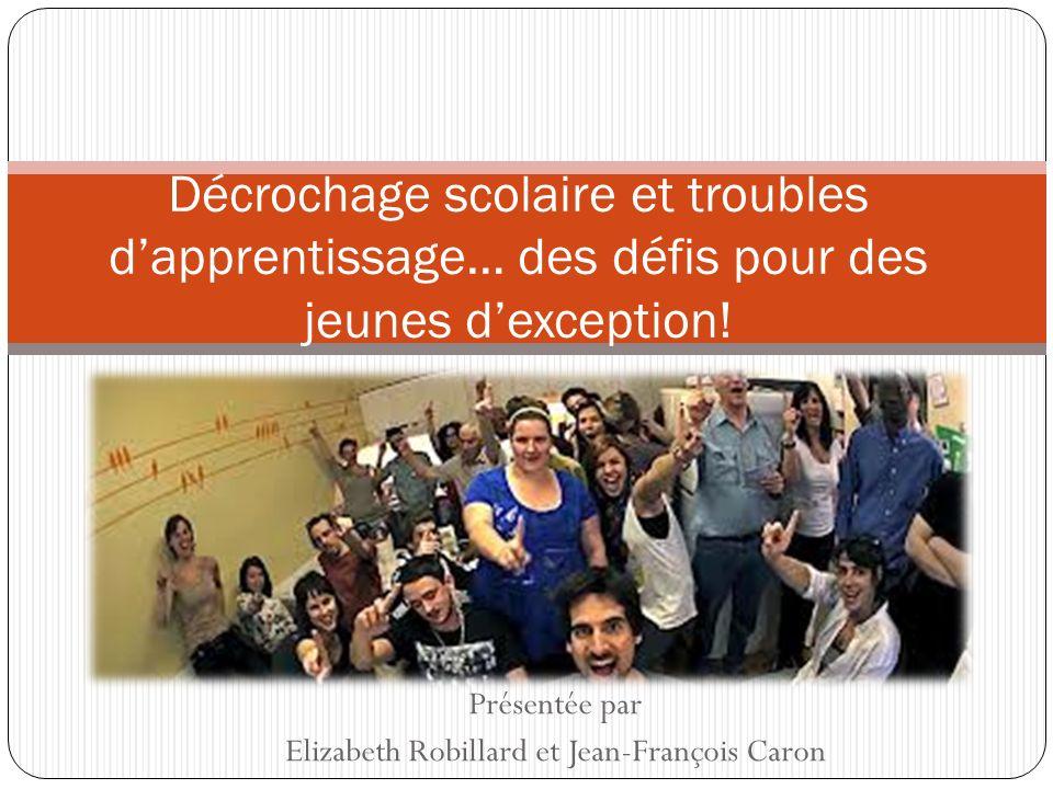 Présentée par Elizabeth Robillard et Jean-François Caron Décrochage scolaire et troubles dapprentissage… des défis pour des jeunes dexception!