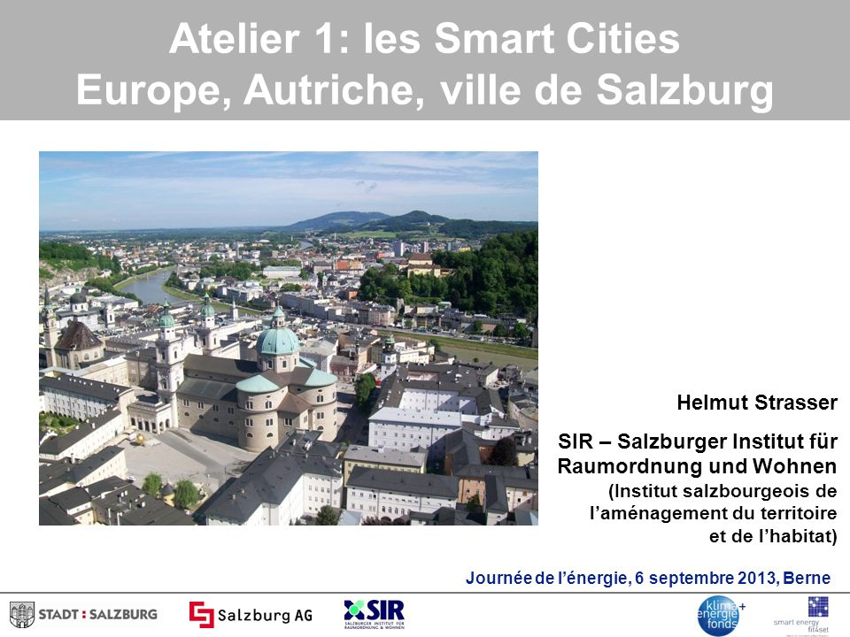Atelier 1: les Smart Cities Europe, Autriche, ville de Salzburg Helmut Strasser SIR – Salzburger Institut für Raumordnung und Wohnen (Institut salzbourgeois de laménagement du territoire et de lhabitat) Journée de lénergie, 6 septembre 2013, Berne