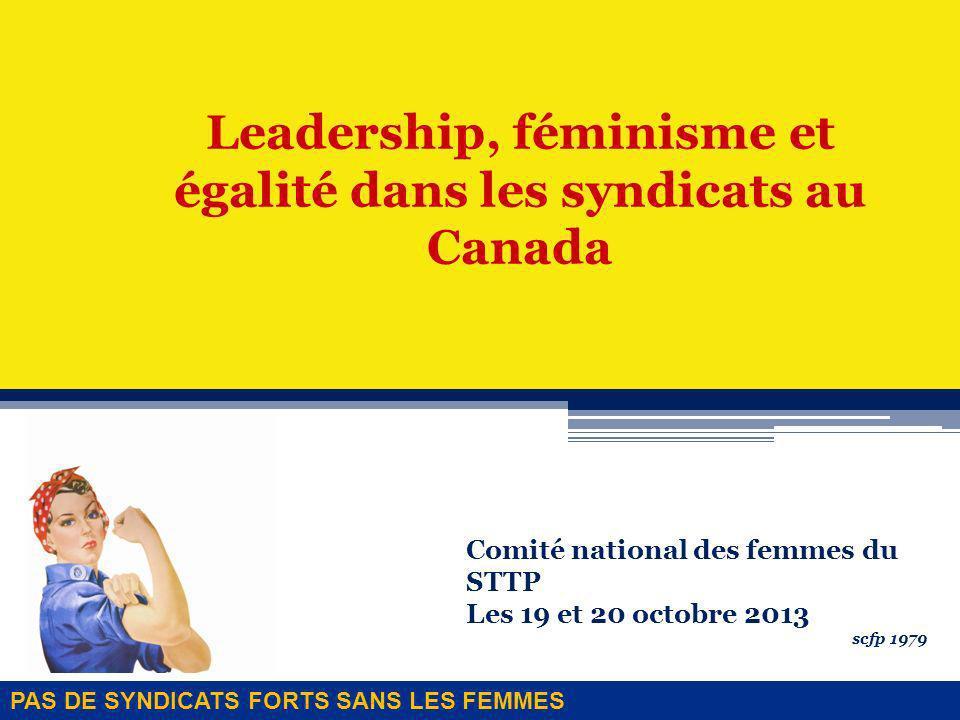 Leadership, féminisme et égalité dans les syndicats au Canada Comité national des femmes du STTP Les 19 et 20 octobre 2013 scfp 1979 PAS DE SYNDICATS FORTS SANS LES FEMMES