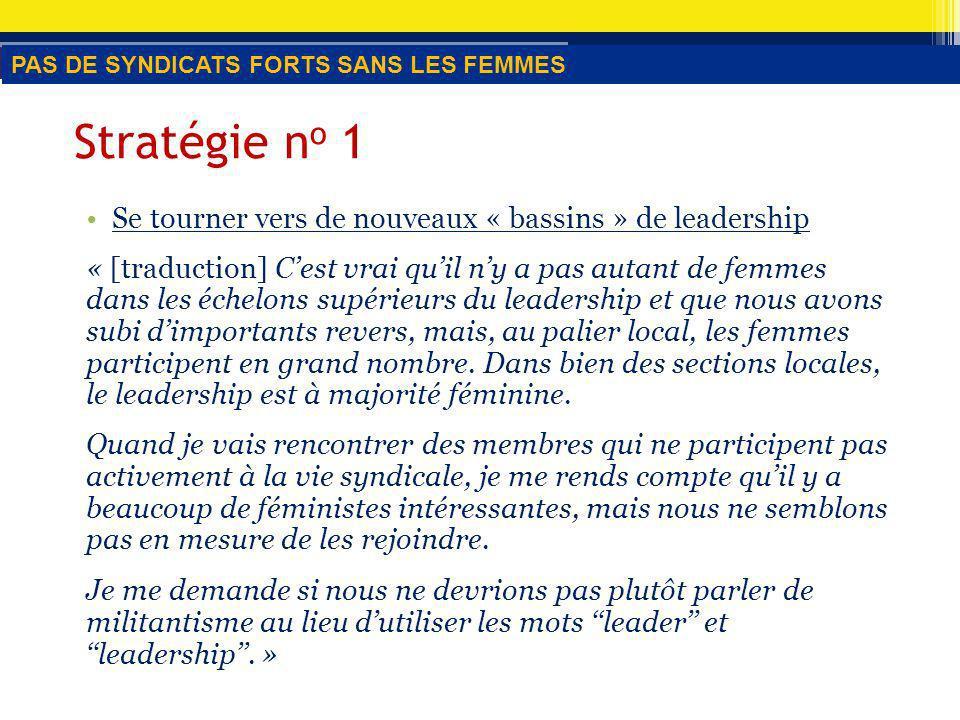 Stratégie n o 1 Se tourner vers de nouveaux « bassins » de leadership « [traduction] Cest vrai quil ny a pas autant de femmes dans les échelons supérieurs du leadership et que nous avons subi dimportants revers, mais, au palier local, les femmes participent en grand nombre.