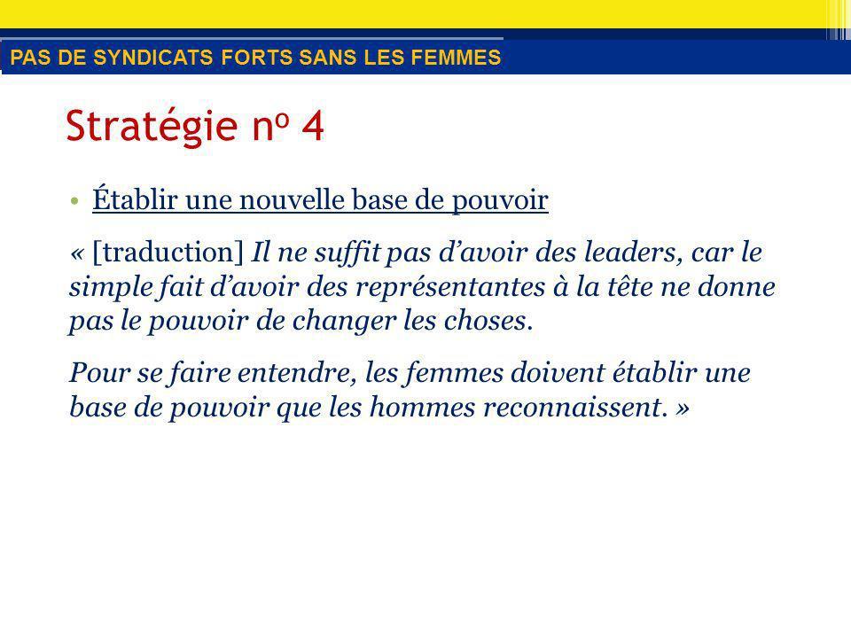 Stratégie n o 4 Établir une nouvelle base de pouvoir « [traduction] Il ne suffit pas davoir des leaders, car le simple fait davoir des représentantes à la tête ne donne pas le pouvoir de changer les choses.