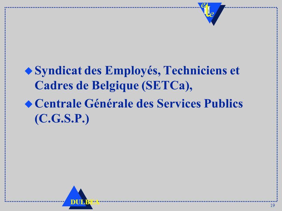 19 DULBEA u Syndicat des Employés, Techniciens et Cadres de Belgique (SETCa), u Centrale Générale des Services Publics (C.G.S.P.)