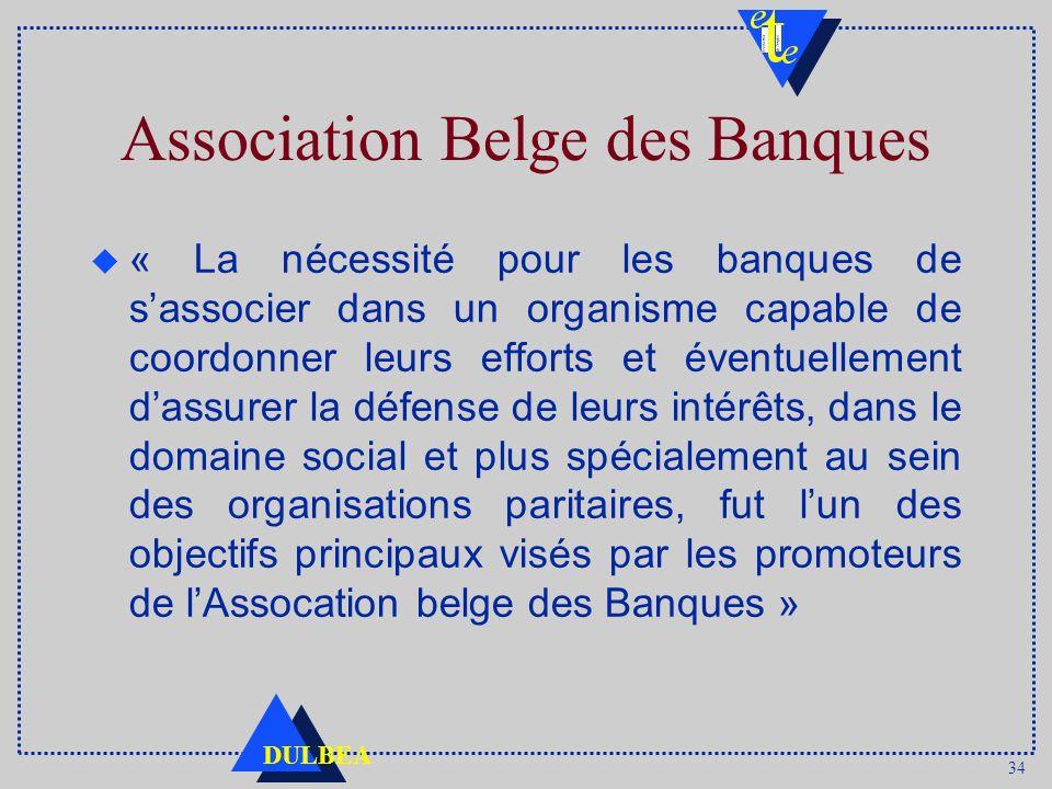 34 DULBEA Association Belge des Banques u « La nécessité pour les banques de sassocier dans un organisme capable de coordonner leurs efforts et éventu
