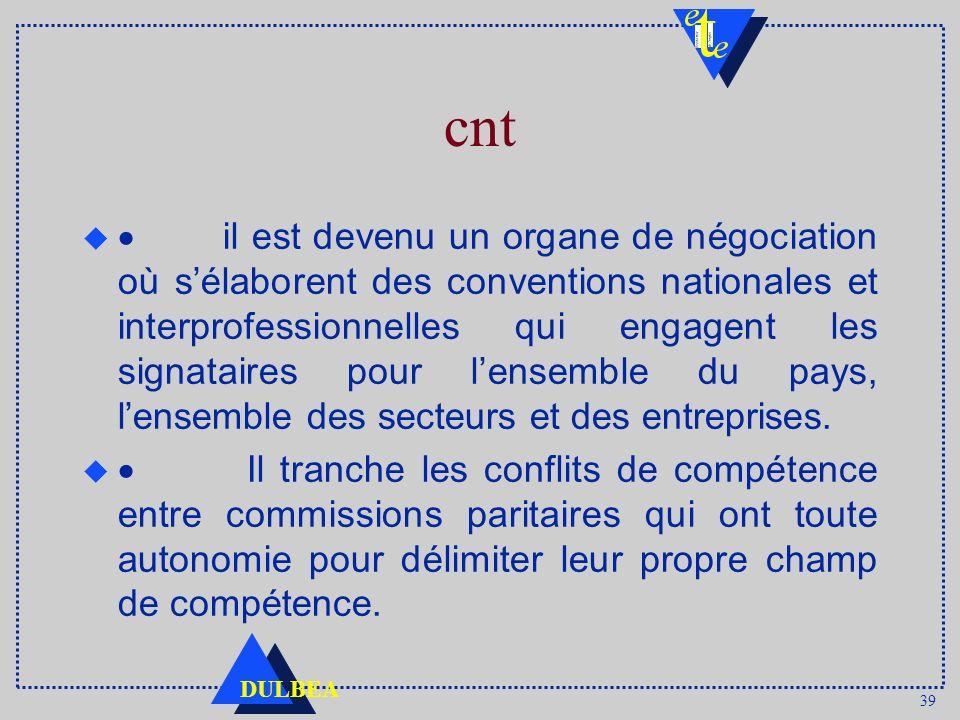39 DULBEA cnt il est devenu un organe de négociation où sélaborent des conventions nationales et interprofessionnelles qui engagent les signataires po