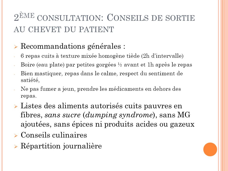 2 ÈME CONSULTATION : C ONSEILS DE SORTIE AU CHEVET DU PATIENT Recommandations générales : - 6 repas cuits à texture mixée homogène tiède (2h dinterval