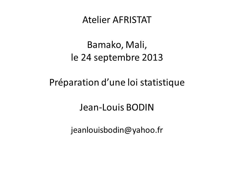 Atelier AFRISTAT Bamako, Mali, le 24 septembre 2013 Préparation dune loi statistique Jean-Louis BODIN jeanlouisbodin@yahoo.fr