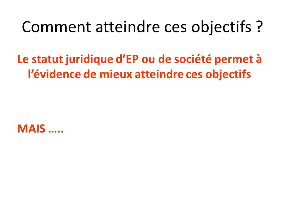 Comment atteindre ces objectifs ? Le statut juridique dEP ou de société permet à lévidence de mieux atteindre ces objectifs MAIS …..