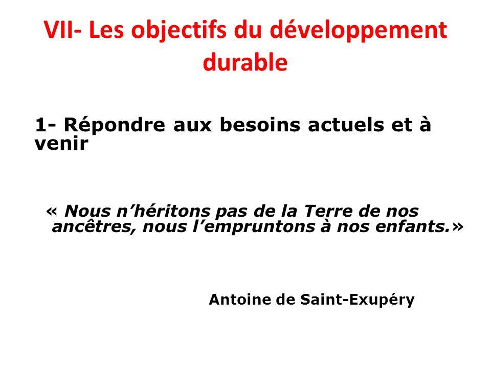 VII- Les objectifs du développement durable 1- Répondre aux besoins actuels et à venir « Nous nhéritons pas de la Terre de nos ancêtres, nous lemprunt