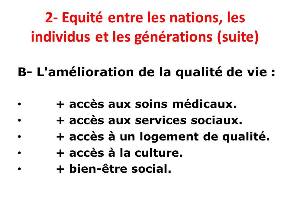 2- Equité entre les nations, les individus et les générations (suite) B- L'amélioration de la qualité de vie : + accès aux soins médicaux. + accès aux