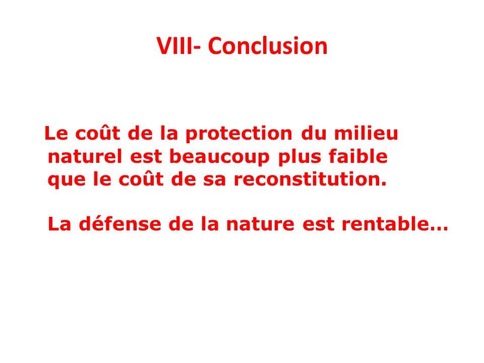VIII- Conclusion Le coût de la protection du milieu naturel est beaucoup plus faible que le coût de sa reconstitution. La défense de la nature est ren