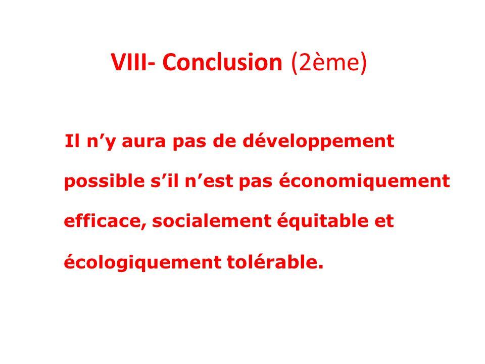 VIII- Conclusion (2ème) Il ny aura pas de développement possible sil nest pas économiquement efficace, socialement équitable et écologiquement tolérab