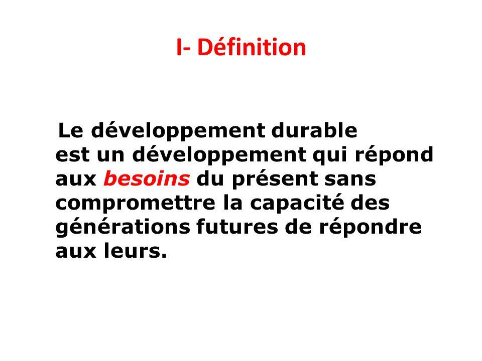 I- Définition Le développement durable est un développement qui répond aux besoins du présent sans compromettre la capacité des générations futures de