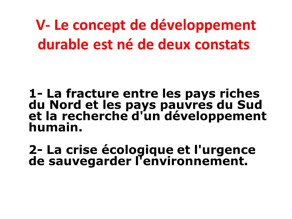 V- Le concept de développement durable est né de deux constats 1- La fracture entre les pays riches du Nord et les pays pauvres du Sud et la recherche