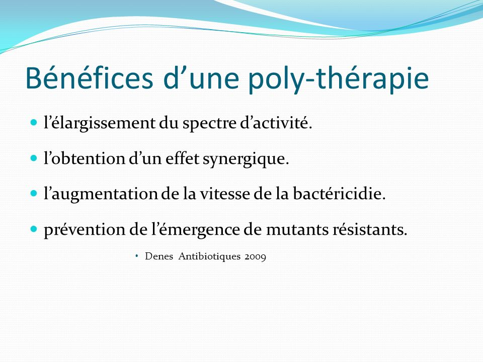 Bénéfices dune poly-thérapie lélargissement du spectre dactivité. lobtention dun effet synergique. laugmentation de la vitesse de la bactéricidie. pré