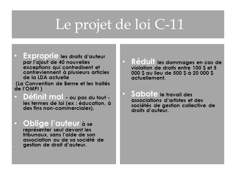 Le projet de loi C-11 Exproprie les droits dauteur par lajout de 40 nouvelles exceptions qui contredisent et contreviennent à plusieurs articles de la LDA actuelle (La Convention de Berne et les traités de lOMPI ) Définit mal - ou pas du tout - les termes de loi (ex : éducation, à des fins non-commerciales).