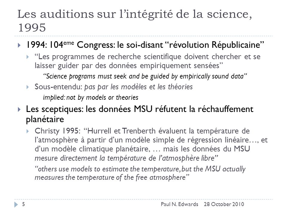 Le système dévaluation du futur… the review system of the future Les données et les codes sources seront évalués directement (audités) data and analysis software will be reviewed directly Des moyens légaux (par exemple le FOIA) seront utilisés pour y accéder skeptics will use FOI laws to obtain data and models Dans le cas dune faillite de ces stratégies, des fuites purposives et des hacks hostiles seront essayés pour surmonter les défenses légales if these strategies fail, leaks and hostile hacks will bypass legal defenses 28 October 201056Paul N.
