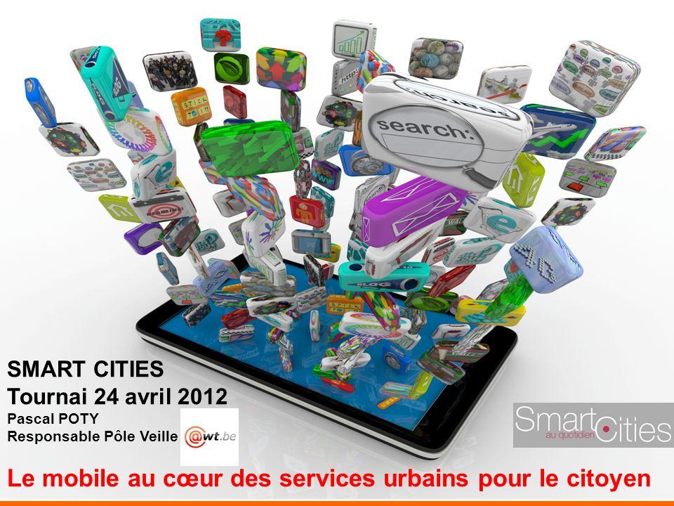 ;-) SMART CITIES Tournai 24 avril 2012 Pascal POTY Responsable Pôle Veille Le mobile au cœur des services urbains pour le citoyen
