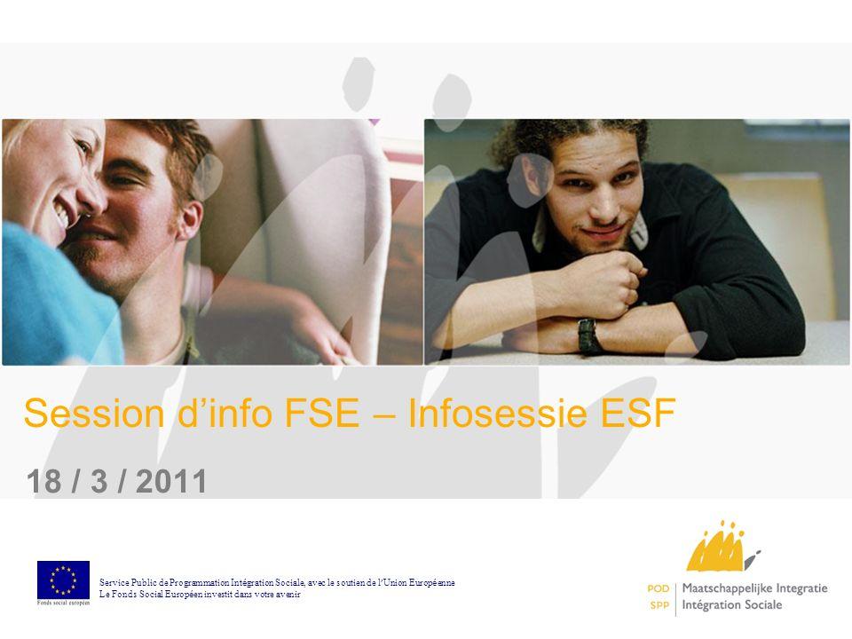 Session dinfo FSE – Infosessie ESF 18 / 3 / 2011 Service Public de Programmation Int é gration Sociale, avec le soutien de l Union Europ é enne Le Fonds Social Europ é en investit dans votre avenir