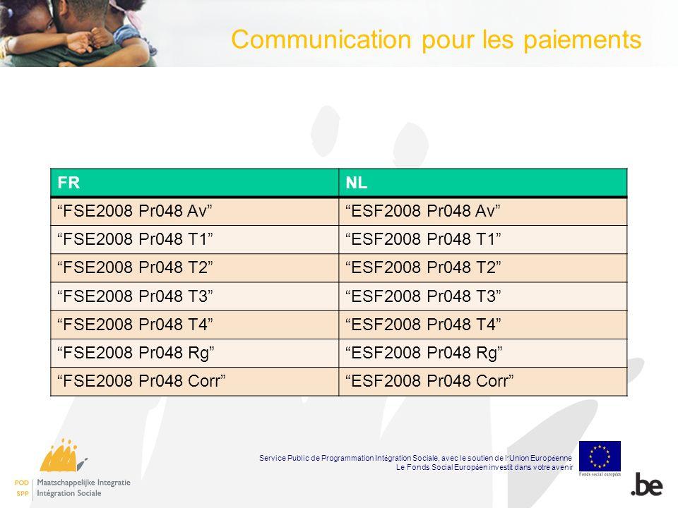 FRNL FSE2008 Pr048 AvESF2008 Pr048 Av FSE2008 Pr048 T1ESF2008 Pr048 T1 FSE2008 Pr048 T2ESF2008 Pr048 T2 FSE2008 Pr048 T3ESF2008 Pr048 T3 FSE2008 Pr048 T4ESF2008 Pr048 T4 FSE2008 Pr048 RgESF2008 Pr048 Rg FSE2008 Pr048 CorrESF2008 Pr048 Corr Service Public de Programmation Int é gration Sociale, avec le soutien de l Union Europ é enne Le Fonds Social Europ é en investit dans votre avenir Communication pour les paiements