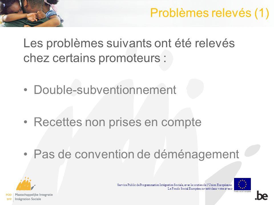 Problèmes relevés (1) Les problèmes suivants ont été relevés chez certains promoteurs : Double-subventionnement Recettes non prises en compte Pas de convention de déménagement Service Public de Programmation Int é gration Sociale, avec le soutien de l Union Europ é enne Le Fonds Social Europ é en investit dans votre avenir