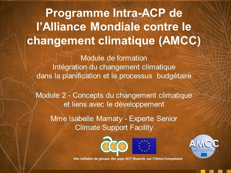 Une initiative du groupe des pays ACP financée par lUnion Européenne Programme Intra-ACP de lAlliance Mondiale contre le changement climatique (AMCC) Module de formation Intégration du changement climatique dans la planification et le processus budgétaire Module 2 - Concepts du changement climatique et liens avec le développement Mme Isabelle Mamaty - Experte Senior Climate Support Facility