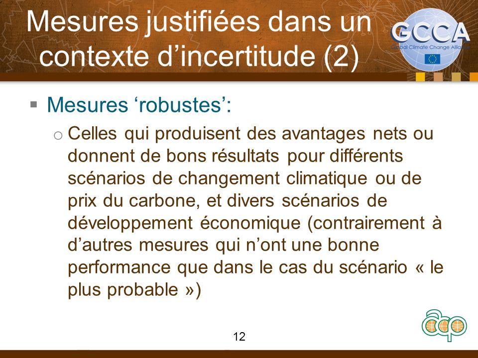 Mesures justifiées dans un contexte dincertitude (2) Mesures robustes: o Celles qui produisent des avantages nets ou donnent de bons résultats pour différents scénarios de changement climatique ou de prix du carbone, et divers scénarios de développement économique (contrairement à dautres mesures qui nont une bonne performance que dans le cas du scénario « le plus probable ») 12