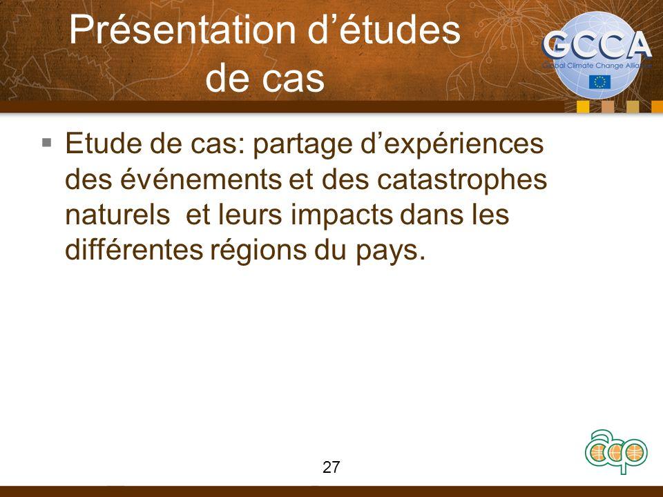 Présentation détudes de cas Etude de cas: partage dexpériences des événements et des catastrophes naturels et leurs impacts dans les différentes régions du pays.